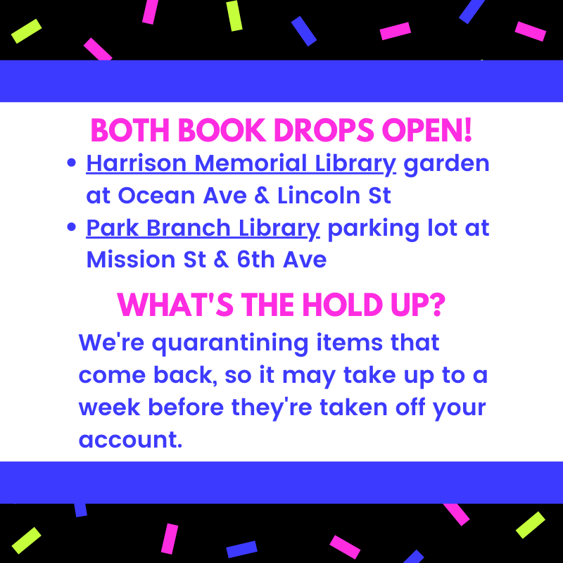 Bring your books back! Both book drops open: Harrison Memorial Library - garden at Ocean Ave & Lincoln St. Park Branch Library - parking lot at Mission St.  What's the hold up? We're quarantining items that come back, so it may take up to a week before they're taken off your account.