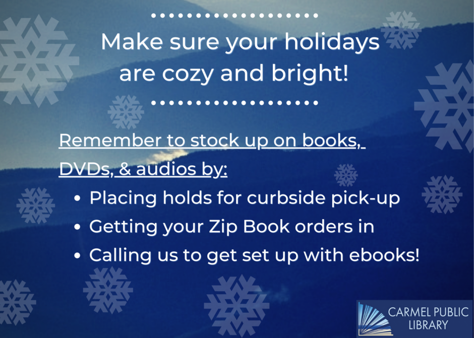 Make sure your holidays are cozy and bright! Remember to stock up on books, DVDs, & audios by: Placing holds for curbside pick-up. Getting your Zip Book orders in. Calling us to get set up with ebooks!