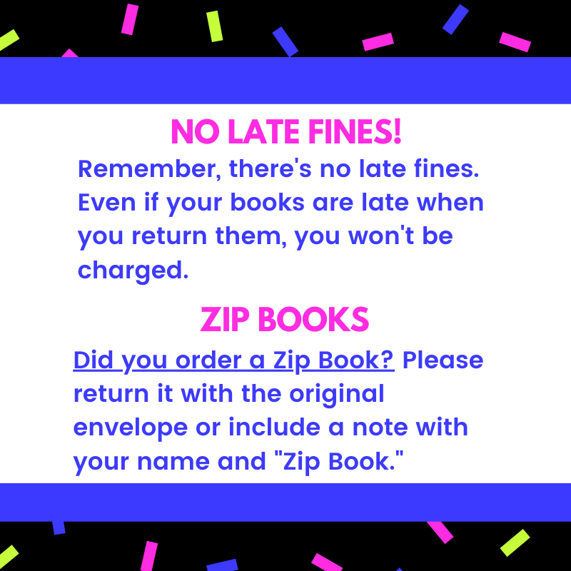 "No late fines! Remember, there's no late fines. Even if your books are late when you return them, you won't be charged. Zip books: Did you order a Zip Book? Please return it with the original envelope or include a note with your name and ""Zip Book."""