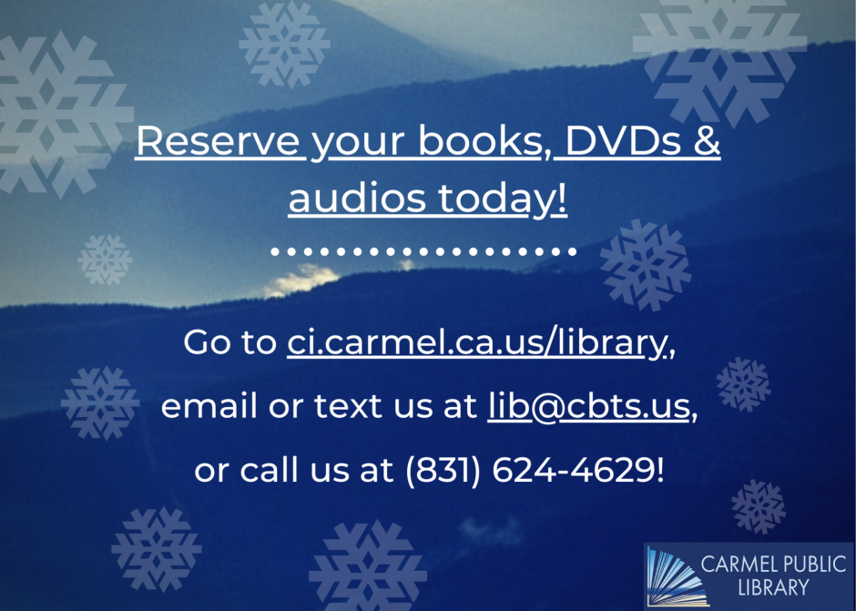 Reserve your books, DVDs & audios today! Go to ci.carmel.ca.us/library, email or text us at lib@cbts.us, or call us at (831) 624-4629!