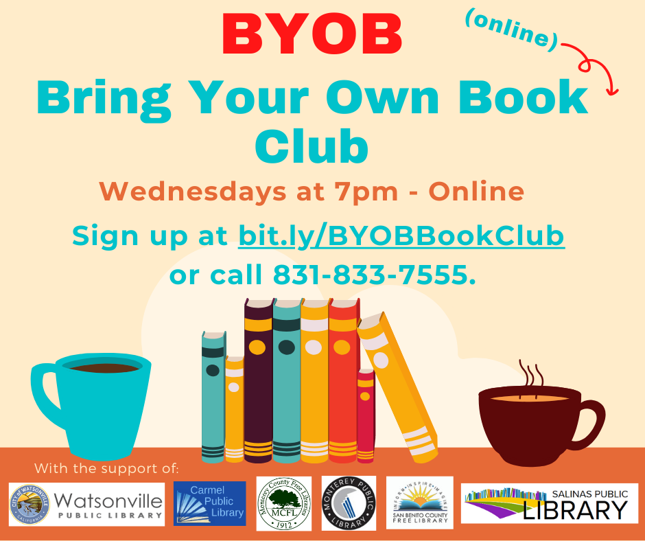 BYOB: Bring your own book (online) club. Wednesdays at 7pm. Sign up at bit.ly/BYOBBookClub or call 831-883-7555.