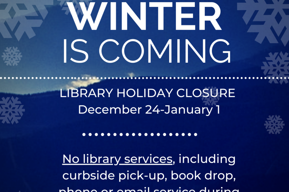 Winter is coming! LIBRARY CLOSED FOR HOLIDAYS November 23-27 & December 24 - January 1. No library services, including curbside pick-up, phone or email service during closure.